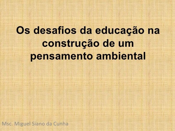 Os desafios da educação na construção de um pensamento ambiental Msc. Miguel Siano da Cunha