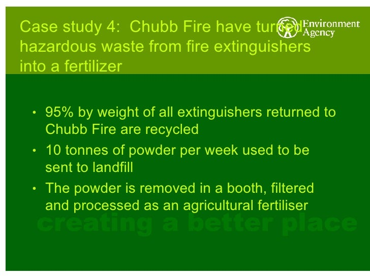 Case study 4:  Chubb Fire have turned hazardous waste from fire extinguishers into a fertilizer <ul><li>95% by weight of a...