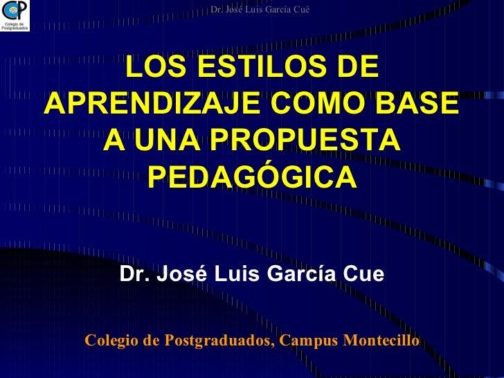 LOS ESTILOS DE APRENDIZAJE COMO BASE A UNA PROPUESTA PEDAGÓGICA Dr. José Luis García Cue Colegio de Postgraduados, Campus ...