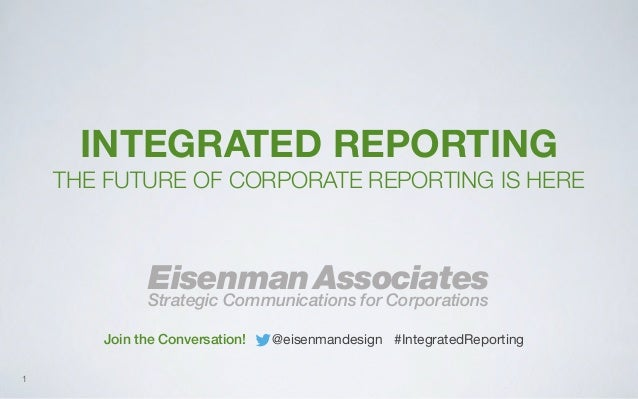 INTEGRATED REPORTING THE FUTURE OF CORPORATE REPORTING IS HERE  Eisenman Associates  Strategic Communications for Corporat...