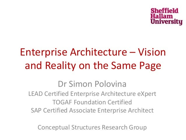 Enterprise Architecture – Vision and Reality on the Same Page Dr Simon Polovina LEAD Certified Enterprise Architecture eXp...
