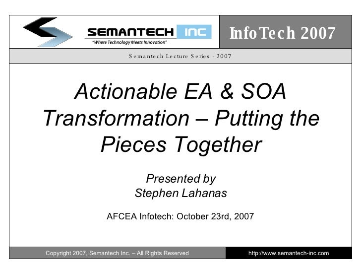 Semantech Lecture Series - 2007 Actionable EA & SOA Transformation – Putting the Pieces Together Presented by Stephen Laha...