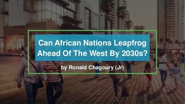 Can African Nations Leapfrog Ahead Of The West By 2030s? by Ronald Chagoury (Jr)