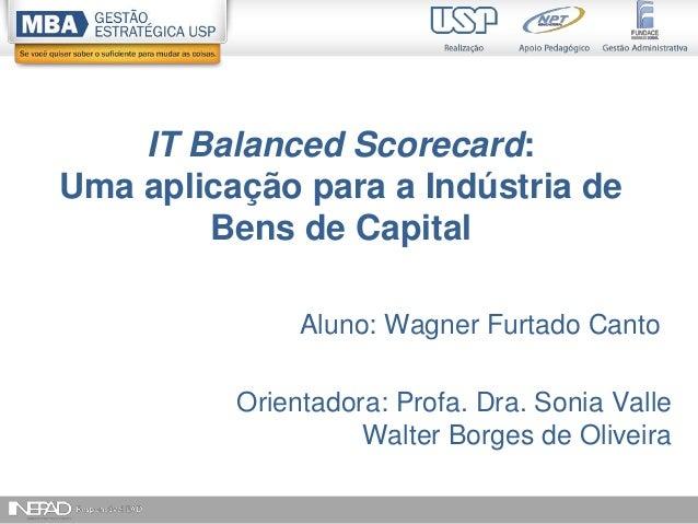 1 IT Balanced Scorecard: Uma aplicação para a Indústria de Bens de Capital Aluno: Wagner Furtado Canto Orientadora: Profa....
