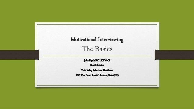 Motivational Interviewing The Basics JohnDye MRC LICDC-CS Sami Clinician Twin Valley Behavioral Healthcare 2020 West Broad...