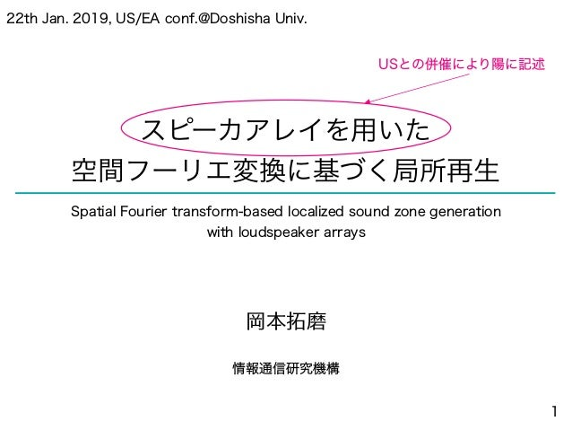 スピーカアレイを用いた 空間フーリエ変換に基づく局所再生 岡本拓磨 情報通信研究機構 1 22th Jan. 2019, US/EA conf.@Doshisha Univ. Spatial Fourier transform-based lo...