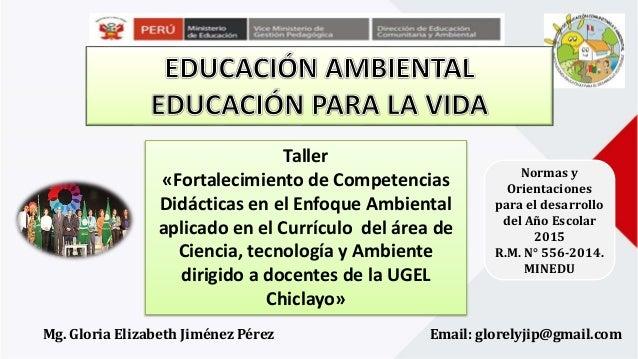 Normas y Orientaciones para el desarrollo del Año Escolar 2015 R.M. N° 556-2014. MINEDU Mg. Gloria Elizabeth Jiménez Pérez...