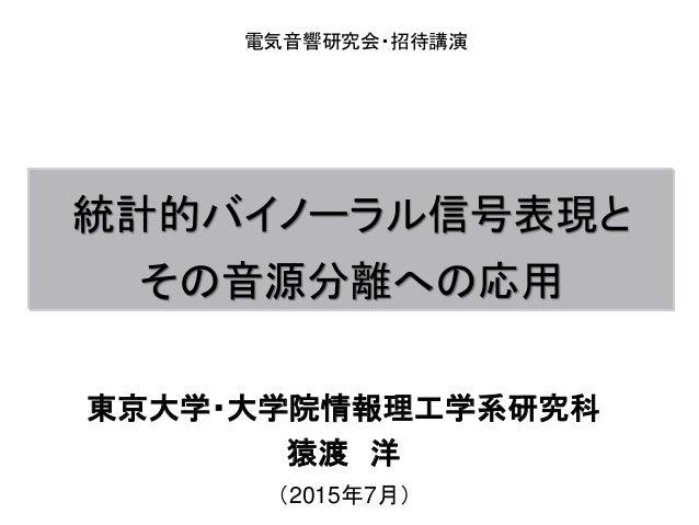 統計的バイノーラル信号表現と その音源分離への応用 東京大学・大学院情報理工学系研究科 猿渡 洋 (2015年7月) 電気音響研究会・招待講演