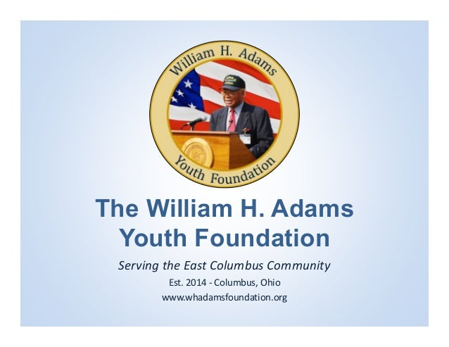 The William H. Adams Youth Foundation Serving the East Columbus Community  Est. 2014 ‐ Columbus, Ohio www.whadamsfoundatio...