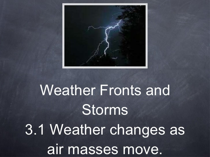 Weather Fronts and Storms 3.1 Weather changes as air masses move.