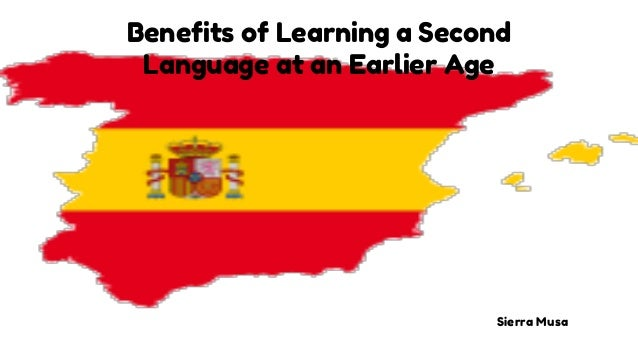 Benefits of Learning a Second Language at an Earlier Age Sierra Musa
