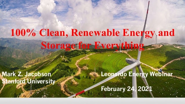 100% Clean, Renewable Energy and Storage for Everything Mark Z. Jacobson Leonardo Energy Webinar Stanford University Febru...