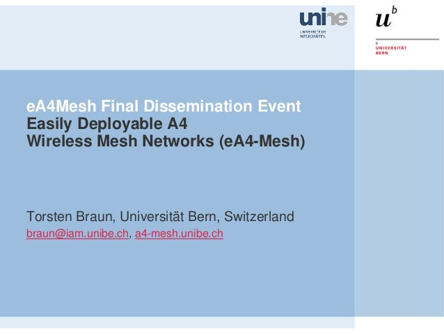 eA4Mesh Final Dissemination EventEasily Deployable A4Wireless Mesh Networks (eA4-Mesh)Torsten Braun, Universität Bern, Swi...