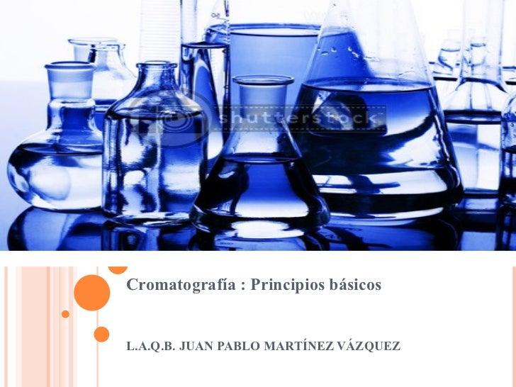 Cromatografía : Principios básicosL.A.Q.B. JUAN PABLO MARTÍNEZ VÁZQUEZ
