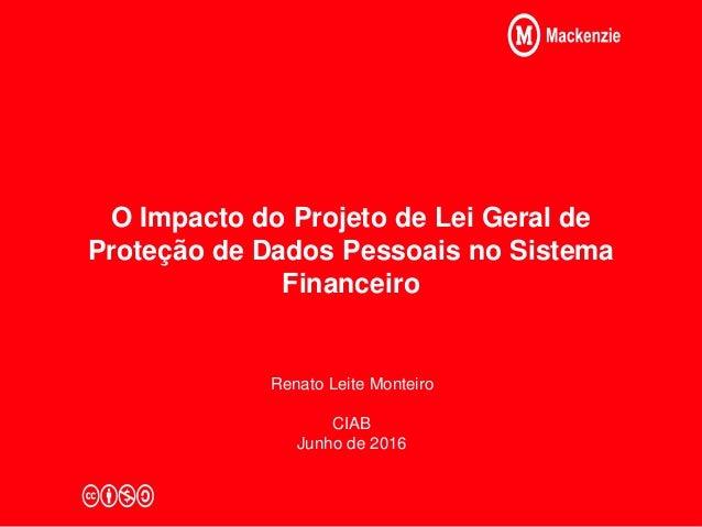 O Impacto do Projeto de Lei Geral de Proteção de Dados Pessoais no Sistema Financeiro Renato Leite Monteiro CIAB Junho de ...