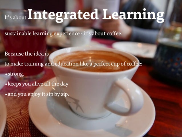 ulfgruener.com/edu | 20151 It's aboutIntegrated Learning, sustainable learning experience - it's about coffee. Because the...