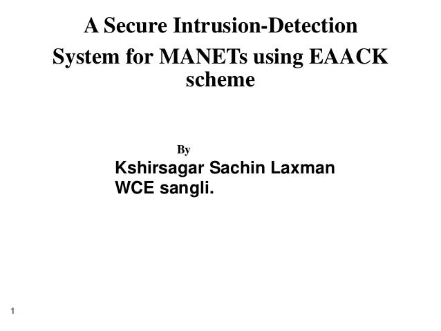 A Secure Intrusion-Detection  System for MANETs using EAACK  scheme  1  By  Kshirsagar Sachin Laxman  WCE sangli.