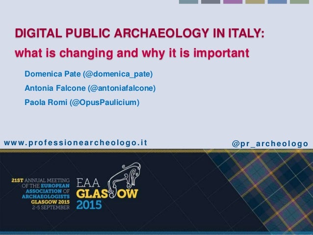 DIGITAL PUBLIC ARCHAEOLOGY IN ITALY: what is changing and why it is important Domenica Pate (@domenica_pate) Antonia Falco...