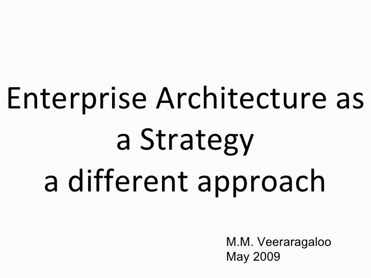 Enterprise Architecture as a Strategy a different approach M.M. Veeraragaloo May 2009