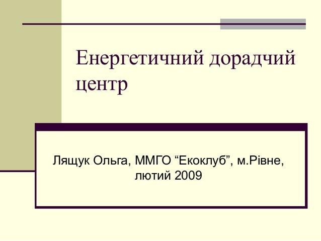 """Енергетичний дорадчийцентрЛящук Ольга, ММГО """"Екоклуб"""", м.Рівне,лютий 2009"""