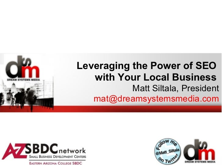 Leveraging the Power of SEO   with Your Local Business          Matt Siltala, President   mat@dreamsystemsmedia.com