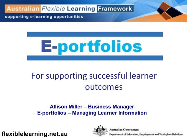flexiblelearning.net.au For supporting successful learner outcomes Allison Miller – Business Manager E-portfolios – Managi...