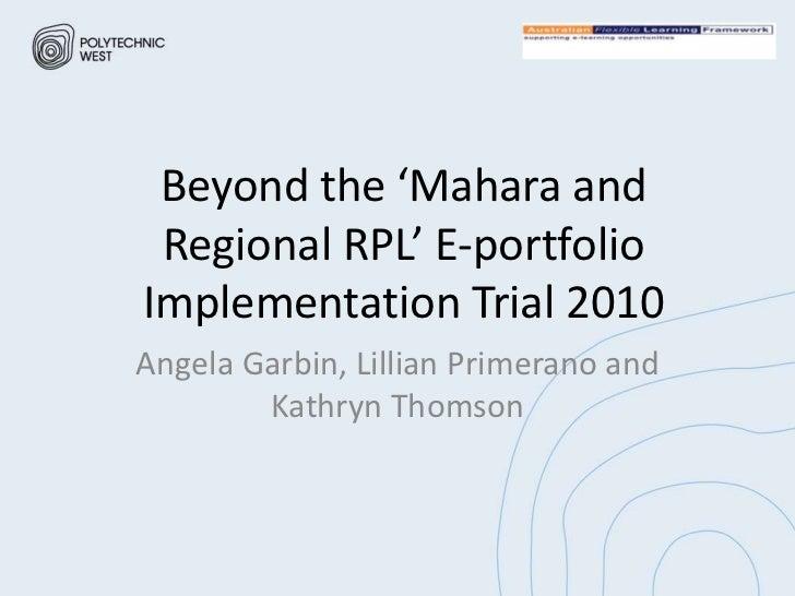 Beyond the 'Mahara and Regional RPL' E-portfolioImplementation Trial 2010Angela Garbin, Lillian Primerano and        Kathr...