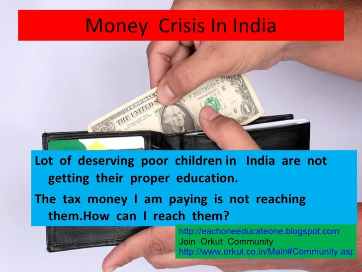 Money  Crisis In India <ul><li>Lot  of  deserving  poor  children in  India  are  not  getting  their  proper  education. ...