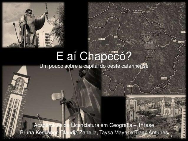 E aí Chapecó?       Um pouco sobre a capital do oeste catarinense     Acadêmicos de Licenciatura em Geografia – 1ª faseBru...
