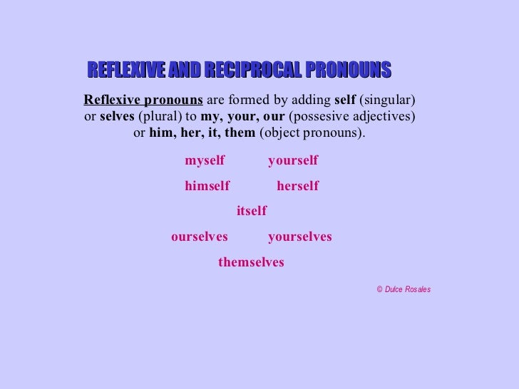 REFLEXIVE AND RECIPROCAL PRONOUNS Reflexive pronouns  are formed by adding  self  (singular)  or  selves  (plural) to  my,...