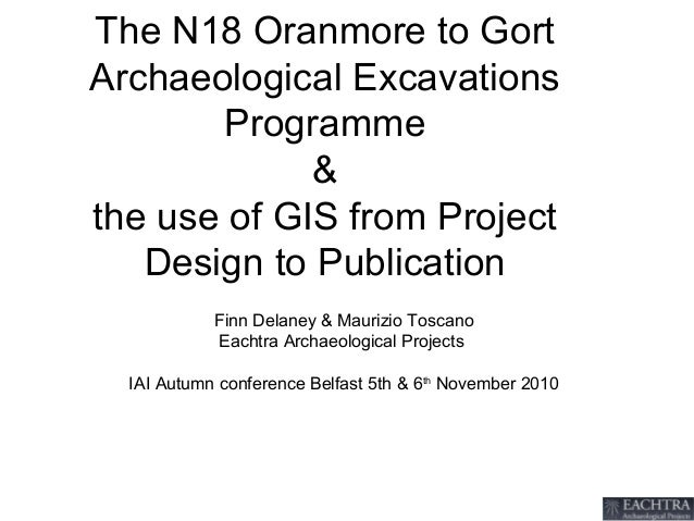 The N18 Oranmore to Gort Archaeological Excavations Programme & the use of GIS from Project Design to Publication Finn Del...