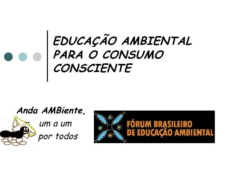 EDUCAÇÃO AMBIENTAL   PARA O CONSUMO   CONSCIENTE Anda AMBiente,   um a um  por todos