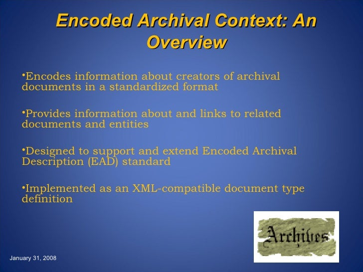 Encoded Archival Context: An Overview <ul><li>Encodes information about creators of archival documents in a standardized f...