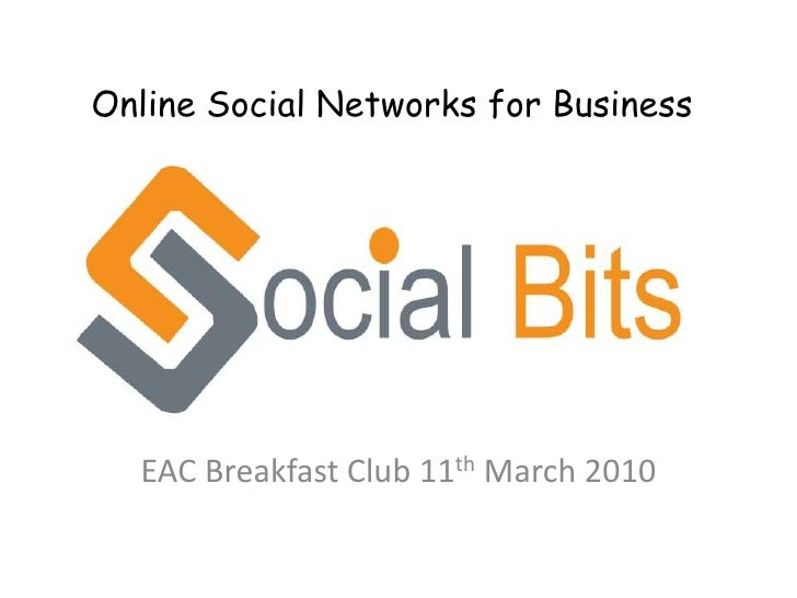 Online Social Networks for Business<br />EAC Breakfast Club 11th March 2010<br />