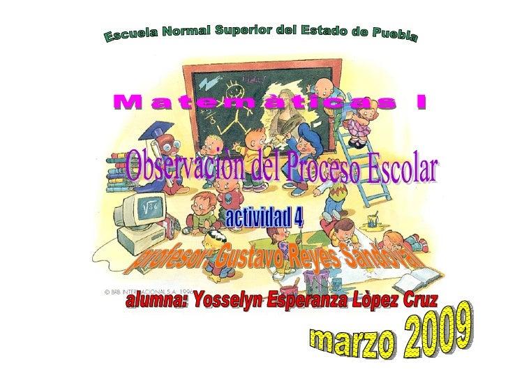 Escuela Normal Superior del Estado de Puebla Matemàticas I Observaciòn del Proceso Escolar profesor: Gustavo Reyes Sandova...