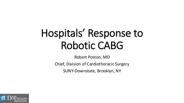 Hospitals' Response to Robotic CABG Robert Poston, MD Chief, Division of Cardiothoracic Surgery SUNY-Downstate, Brooklyn, ...