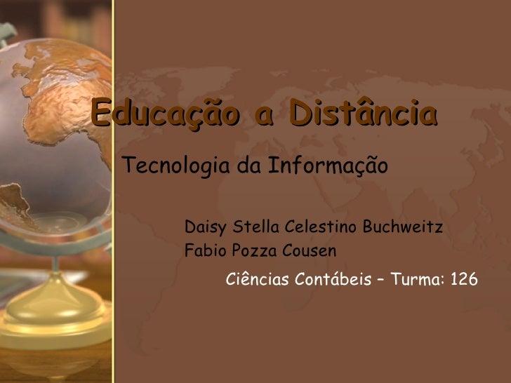 Daisy Stella Celestino Buchweitz Fabio Pozza Cousen Ciências Contábeis – Turma: 126   Educação a Distância Tecnologia da I...
