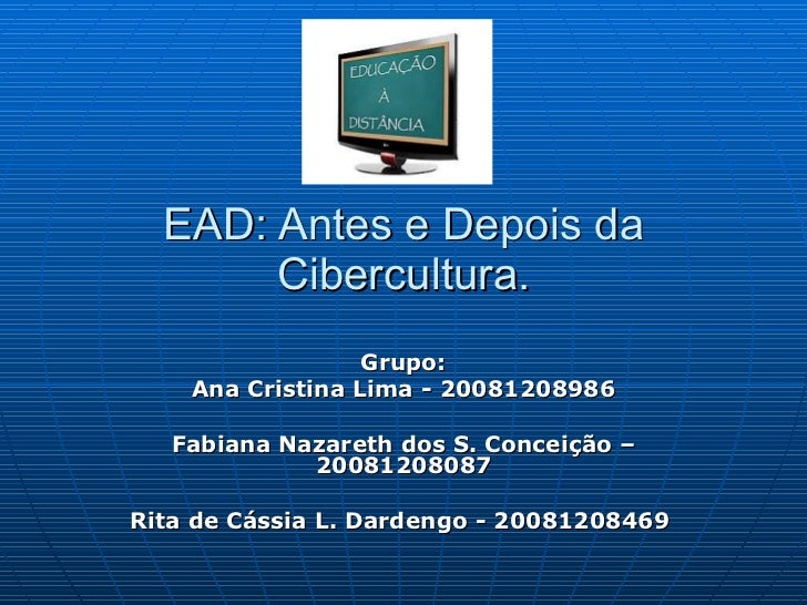 EAD: Antes e Depois da Cibercultura. Grupo: Ana Cristina Lima - 20081208986 Fabiana Nazareth dos S. Conceição – 2008120808...