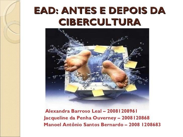 EAD: ANTES E DEPOIS DA CIBERCULTURA <ul><li>Alexandra Barroso Leal – 20081208961 </li></ul><ul><li>Jacqueline da Penha Ouv...