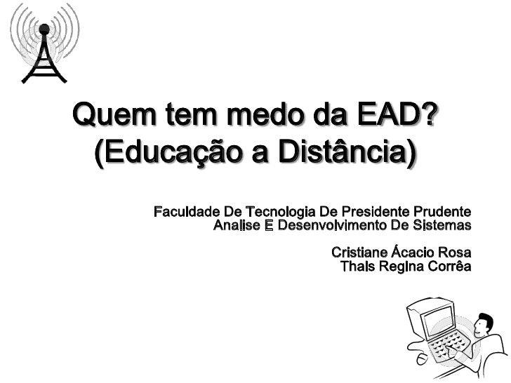 Quem tem medo da EAD? (Educação a Distância)     Faculdade De Tecnologia De Presidente Prudente             Analise E Dese...