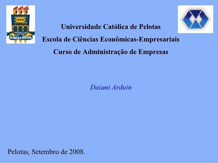 Universidade Católica de Pelotas Escola de Ciências Econômicas-Empresariais Curso de Administração de Empresas Daiani Ardu...