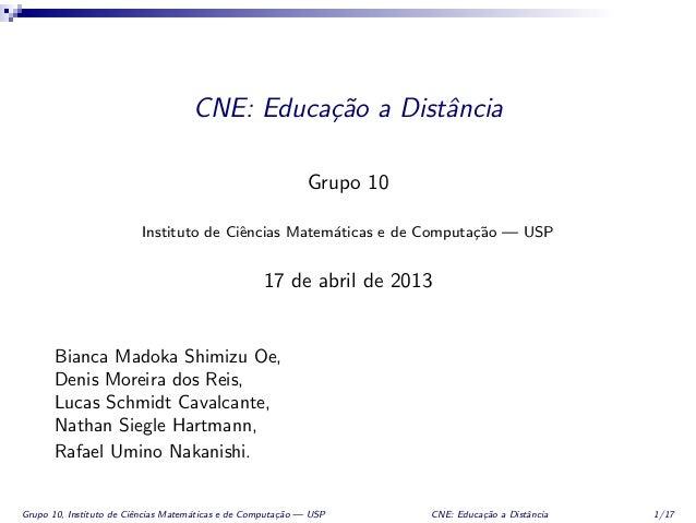 CNE: Educa¸c˜ao a DistˆanciaGrupo 10Instituto de Ciˆencias Matem´aticas e de Computa¸c˜ao — USP17 de abril de 2013Bianca M...