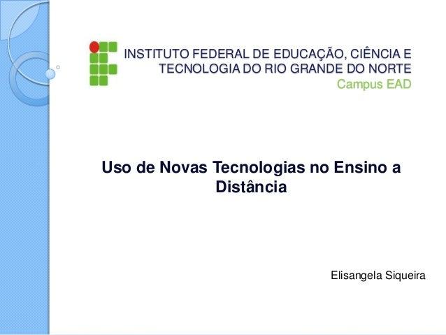 INSTITUTO FEDERAL DE EDUCAÇÃO, CIÊNCIA E TECNOLOGIA DO RIO GRANDE DO NORTE Campus EAD  Uso de Novas Tecnologias no Ensino ...