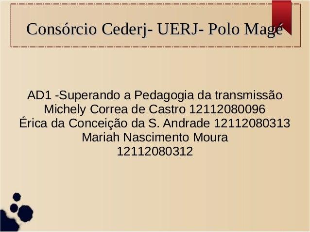 Consórcio Cederj- UERJ- Polo MagéConsórcio Cederj- UERJ- Polo Magé AD1 -Superando a Pedagogia da transmissão Michely Corre...