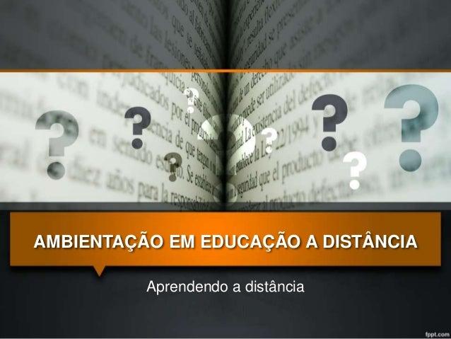 AMBIENTAÇÃO EM EDUCAÇÃO A DISTÂNCIA  Aprendendo a distância