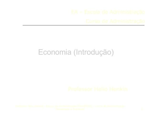 EA - Escola de Administração  Curso de Administração     Ecnomia ( Intro uçã )       Professor Helio Henkin  Prufessor Hel...
