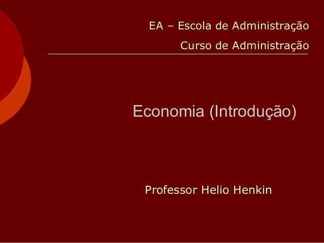 Economia (Introdução) Professor Helio Henkin EA – Escola de Administração Curso de Administração