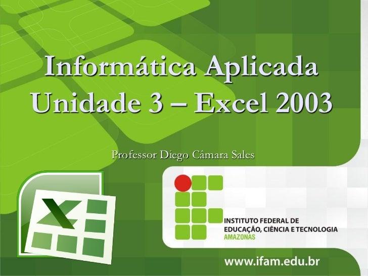 Informática AplicadaUnidade 3 – Excel 2003     Professor Diego Câmara Sales