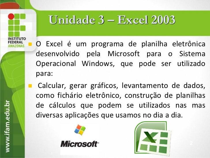 Unidade 3 – Excel 2003   O Excel é um programa de planilha eletrônica    desenvolvido pela Microsoft para o Sistema    Op...