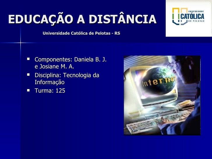 EDUCAÇÃO A DISTÂNCIA     Universidade Católica de Pelotas - RS <ul><li>Componentes: Daniela B. J. e Josiane M. A. </li></u...